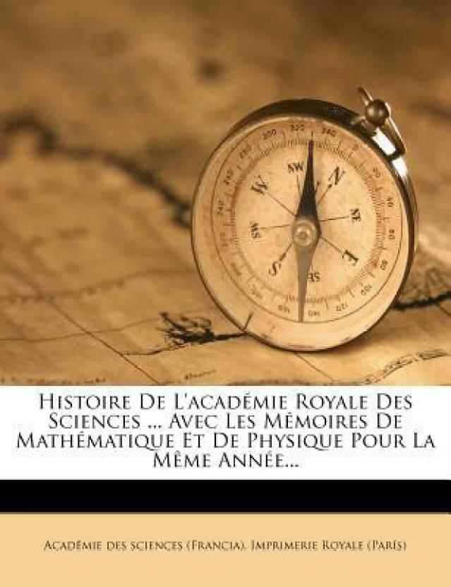 Histoire De L'academie Royale Des Sciences ... Avec Les Memoires De Mathematique Et De Physique Pour La Meme Annee...