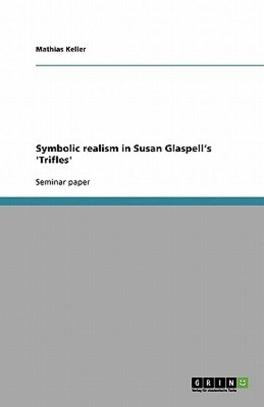 Symbolic Realism In Susan Glaspells Trifles Buy Symbolic