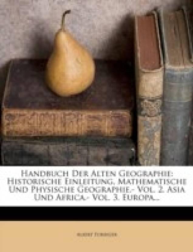 Handbuch Der Alten Geographie: Historische Einleitung, Mathematische Und Physische Geographie.- Vol. 2. Asia Und Africa.- Vol. 3. Europa...