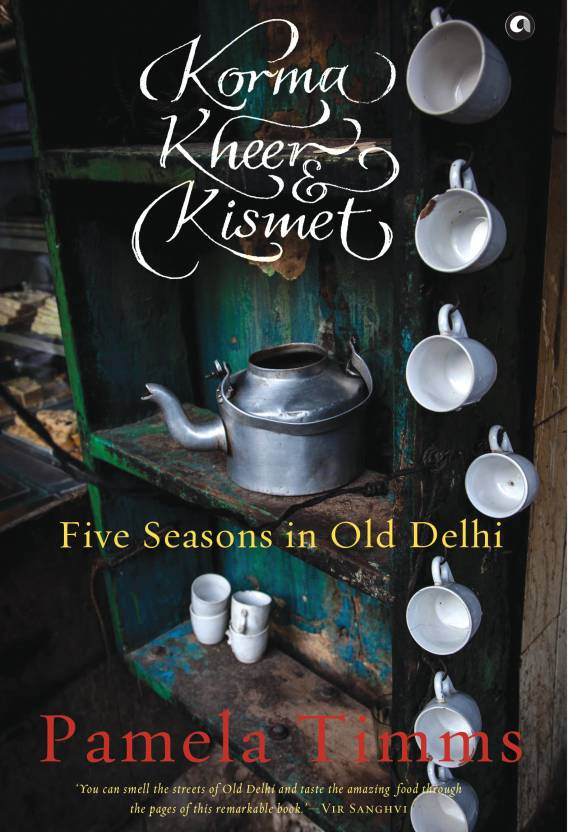 Korma, Kheer & Kismet : Five Seasons in Old Delhi 1st Edition