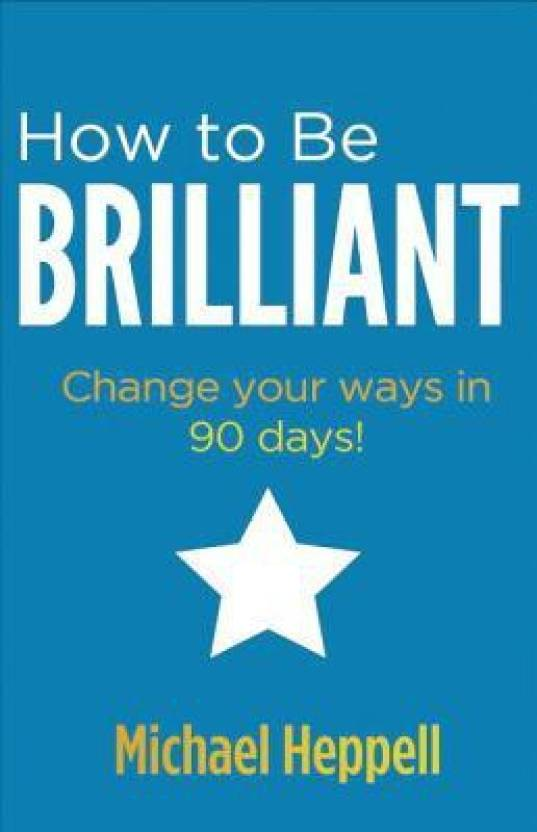 How to Be Brilliant: Change your ways in 90 days! 3rd  Edition