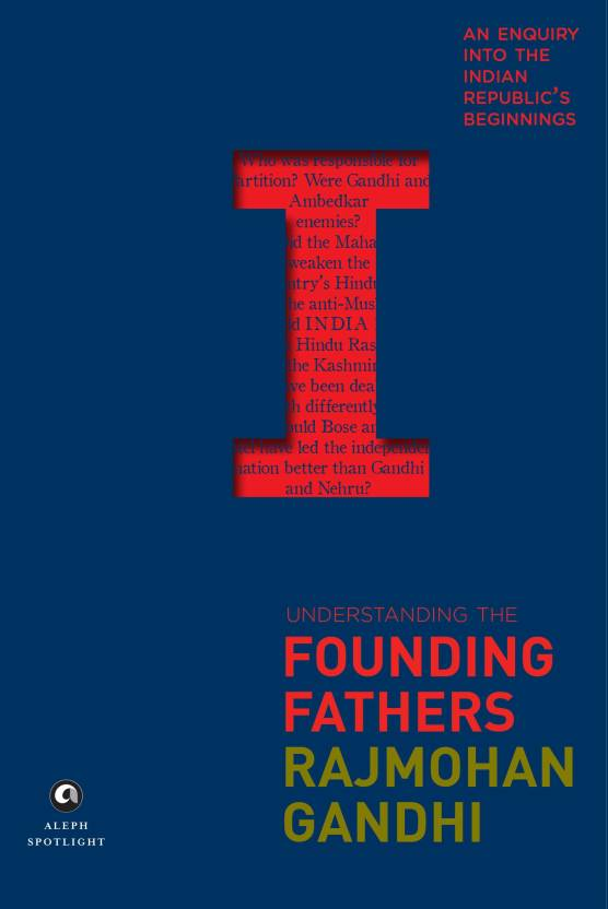 Understanding the Founding Fathers : an Enquiry into the Indian Republic's Beginnings