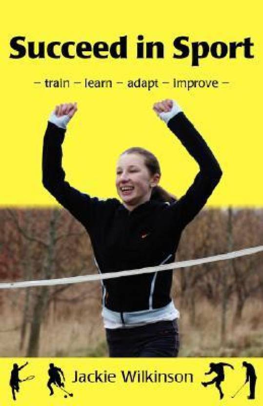 Succeed in Sport: Train - Learn - Adapt - Improve : Sports Performance from British Archery Champion
