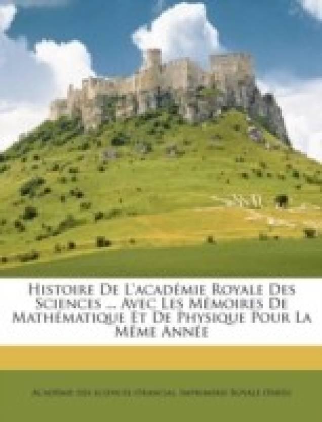 Histoire De L'academie Royale Des Sciences ... Avec Les Memoires De Mathematique Et De Physique Pour La Meme Annee