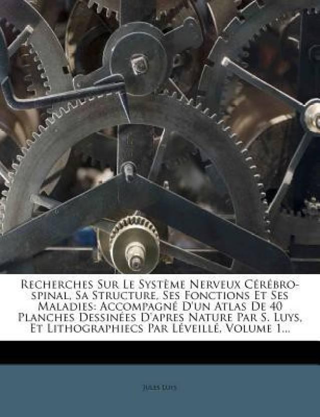 Recherches Sur Le Syst Me Nerveux C R Bro-Spinal, Sa Structure, Ses Fonctions Et Ses Maladies: Accompagn D'Un Atlas de 40 Planches Dessin Es D'Apres N