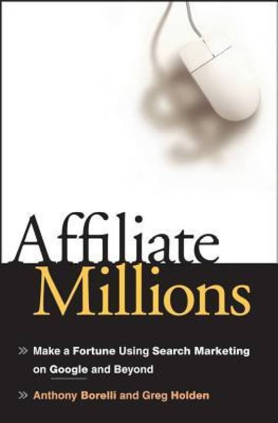 Affiliate Millions: Make a Fortune Using Search Marketing on Google and Beyond