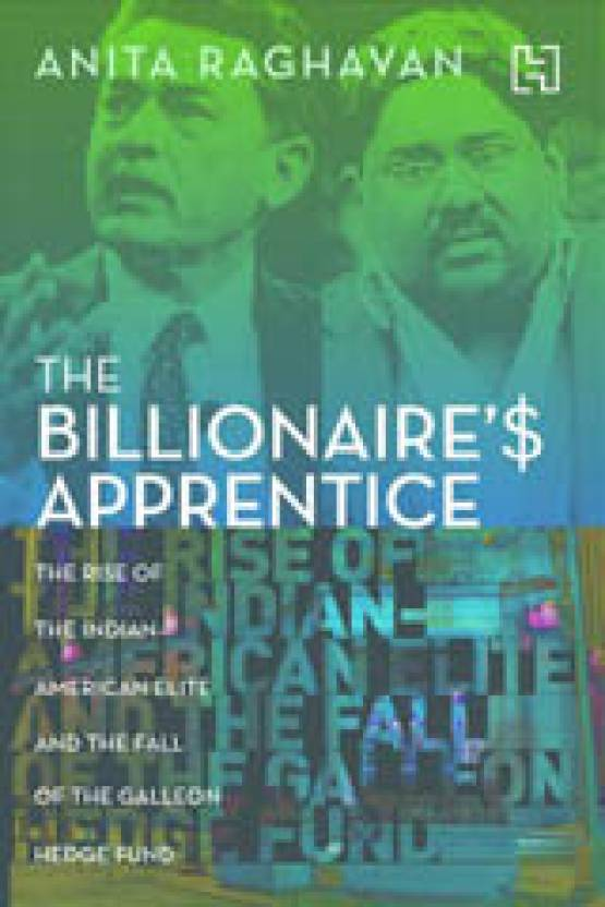 The Billionaire's Apprentice: The Rise of the Indian-American Elite and the Fall of the Galleon Hedge Fund : The Rise of the Indian - American Elite and the Fall of the Galleon Hedge Fund