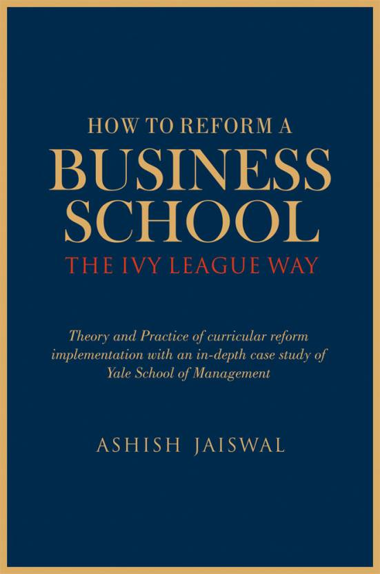 How to Reform a Business School - The Ivy League Way 1 Edition