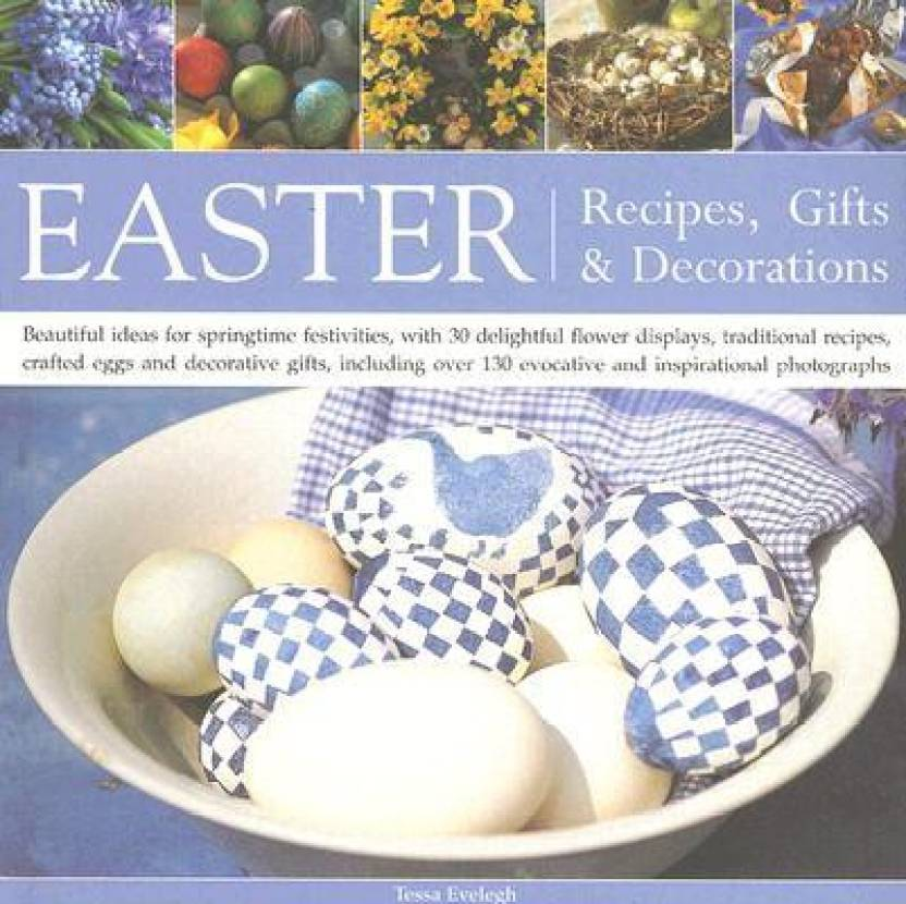Easter: Recipes, Gifts and Decorations - Beautiful Ideas for Springtime Festivities, with 30 Delightful Flower Displays, Traditional Recipes, Crafted Eggs and Decorative Gifts with Over 100 Evocative and Inspirational Photographs