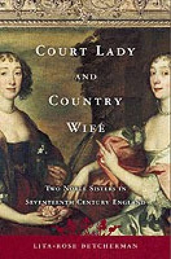 Court Lady and Country Wife: Royal Privilege and Civil War - Two Noble Sisters in Seventeenth-Century England