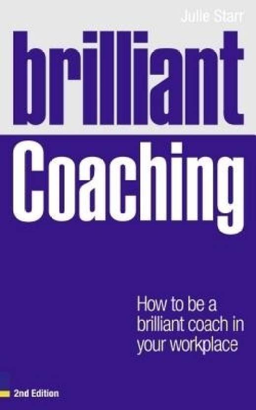 Brilliant Coaching: How to Be a Brilliant Coach in Your Workplace 2 Rev ed Edition