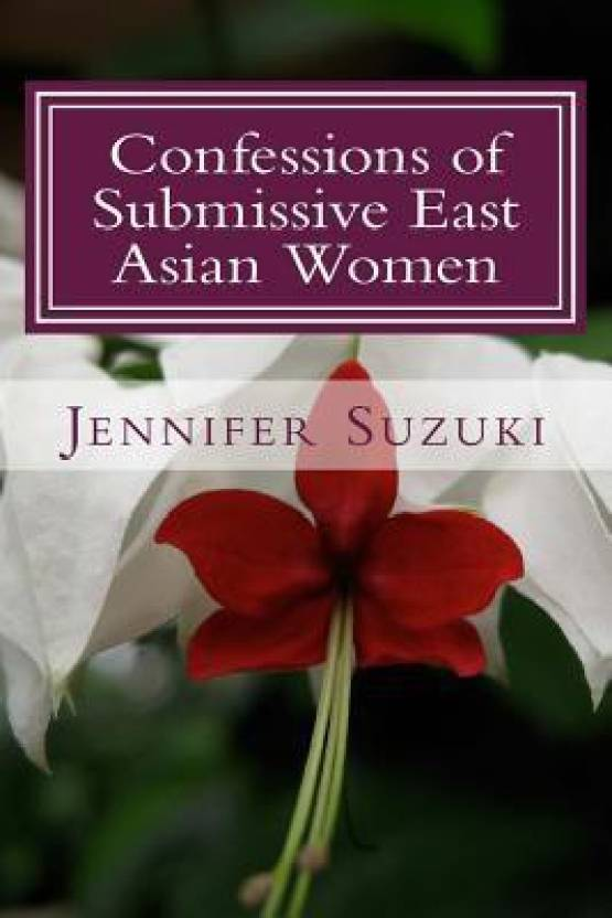 Confessions of Submissive East Asian Women: A Philosophical Novel on Bdsm,  Interracial Love, Dominate White Men and Submissive East Asian Women Relati  ...