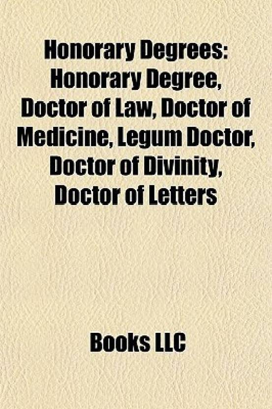Honorary Degrees: Honorary Degree, Doctor of Law, Doctor of Medicine, Legum Doctor, Doctor of Divinity, Doctor of Letters (English, Paperback, Books Llc)