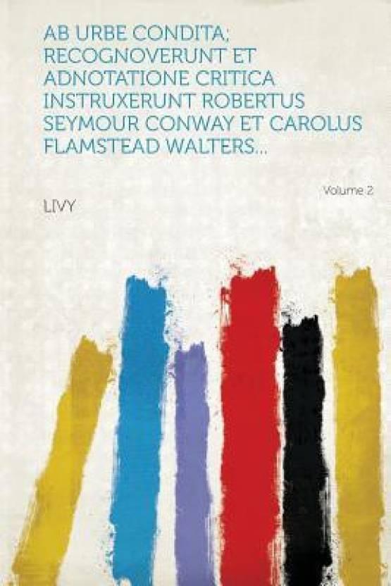 AB Urbe Condita; Recognoverunt Et Adnotatione Critica Instruxerunt Robertus Seymour Conway Et Carolus Flamstead Walters... Volume 2