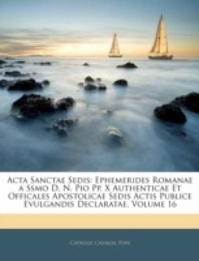 Acta Sanctae Sedis: Ephemerides Romanae a Ssmo D. N. Pio Pp. X Authenticae Et Officales Apostolicae Sedis Actis Publice Evulgandis Declaratae, Volume 16