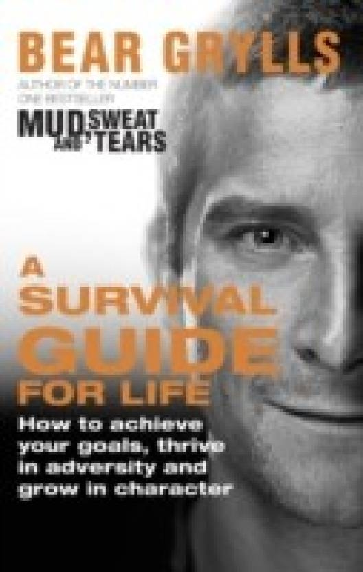 19f06f3955 A Survival Guide for Life : How to Achieve Your Goals, Thrive in Adversity  and Grow in Character (English, Paperback, Bear Grylls)