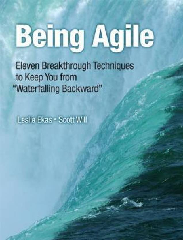"Being Agile: Eleven Breakthrough Techniques to Keep You from ""Waterfalling Backwards"""