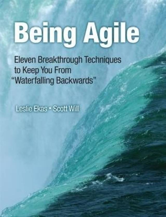 """Being Agile: Eleven Breakthrough Techniques to Keep You from """"Waterfalling Backwards"""""""