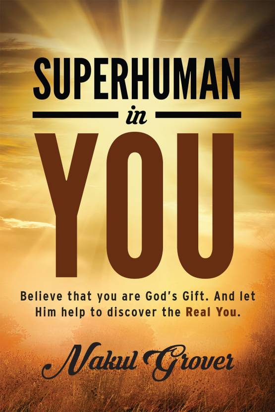 Superhuman In You : Believe That You Are God'S Gift. And Let Him Help To Discover The Real You.