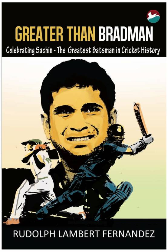 Greater than Bradman : Celebrating Sachin - The Greatest Batsman in Cricket History