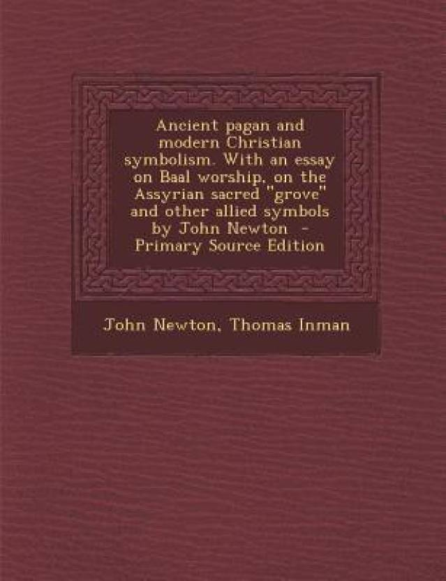 Ancient Pagan And Modern Christian Symbolism With An Essay On Baal