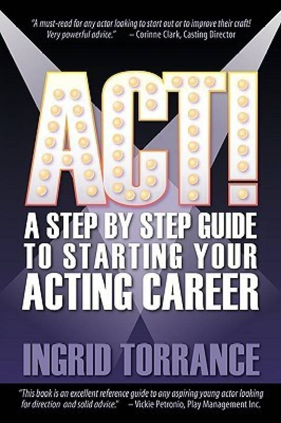 ACT! a Step by Step Guide to Starting Your Acting Career