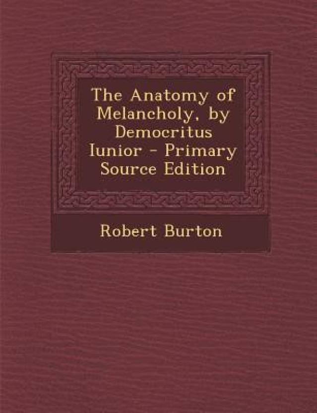 The Anatomy of Melancholy, by Democritus Iunior - Primary Source ...