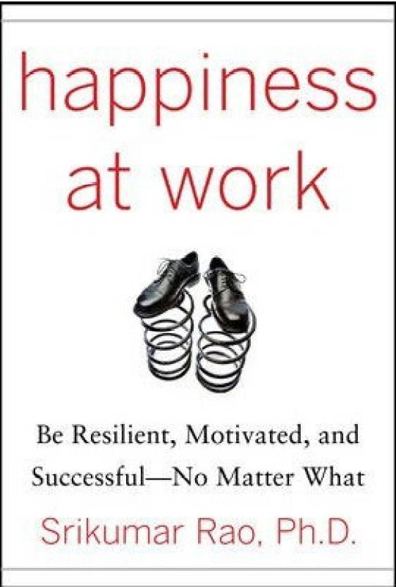 Happiness at Work : Be Resilient, Motivated and Successful - No Matter What 1st  Edition