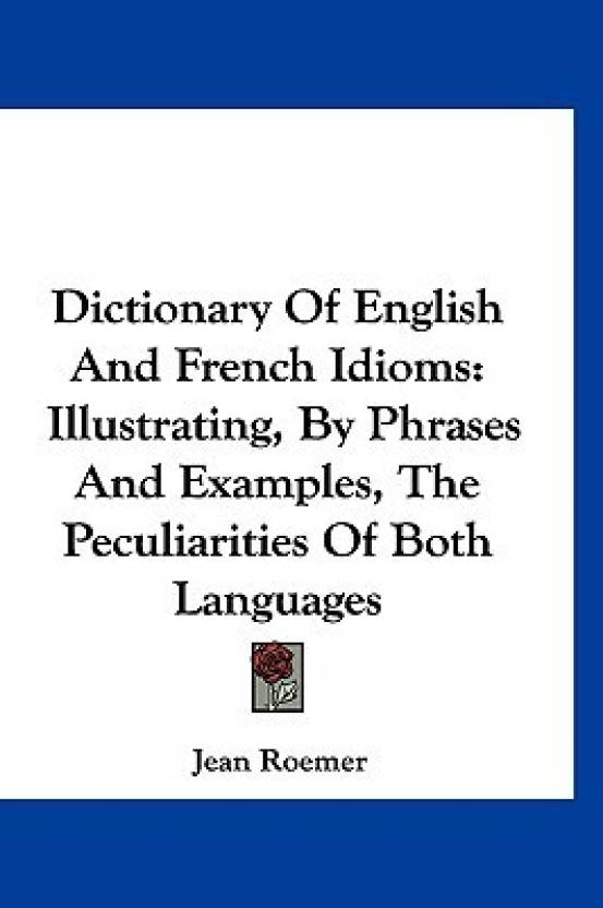Dictionary of English and French Idioms: Illustrating, by Phrases