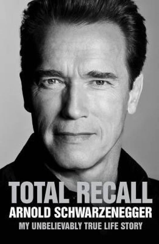 Total Recall: My Unbelievably True Life Story Arnold Schwarzenegger