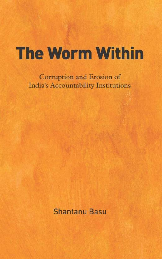 The Worm Within: Corruption & Erosion Of India'S Accountability Institutions