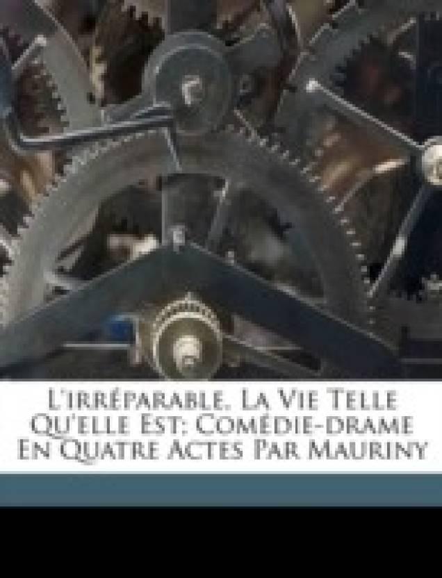 L'Irr Parable, La Vie Telle Qu'elle Est; Com Die-Drame En Quatre Actes Par Mauriny