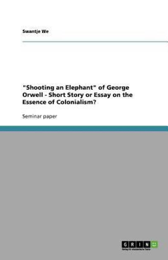 Shooting An Elephant Of George Orwell  Short Story Or Essay On  Shooting An Elephant Of George Orwell  Short Story Or Essay On Animal Testing Essay Thesis also A Level English Essay  Research Paper Vs Essay