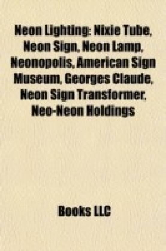 Neon Lighting: Nixie Tube, Neon Sign, Neon Lamp, Neonopolis, American Sign Museum, Georges Claude, Neon Sign Transformer, Neo-Neon Ho