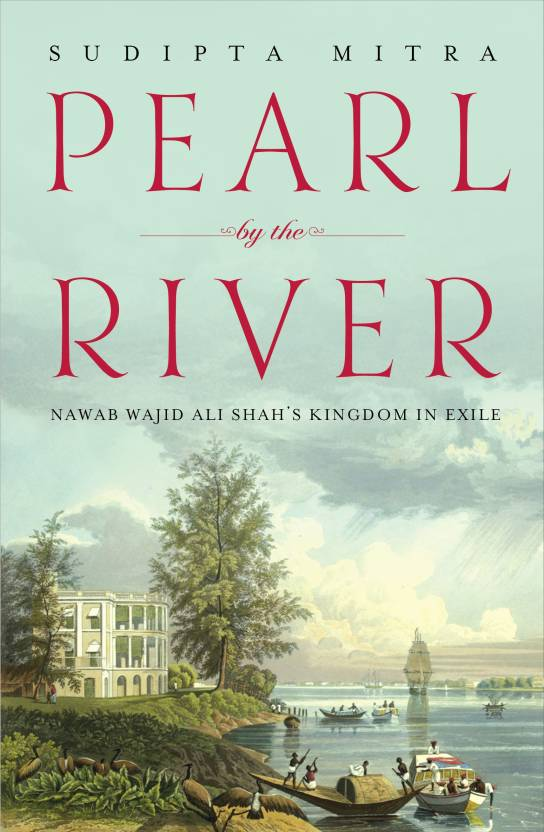 Pearl by the River : Nawab Wajid Ali Shah's Kingdom in Exile