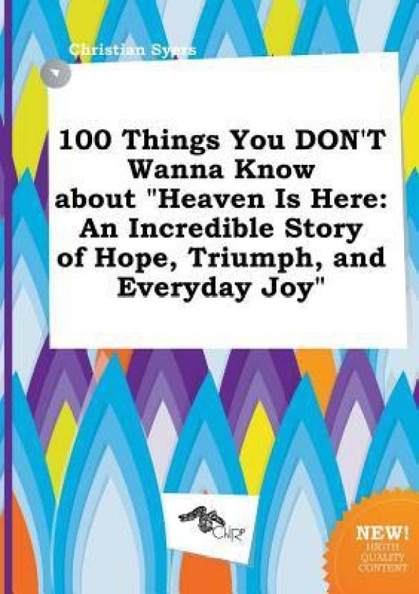 100 Things You Dont Wanna Know About Heaven Is Here An Incredible