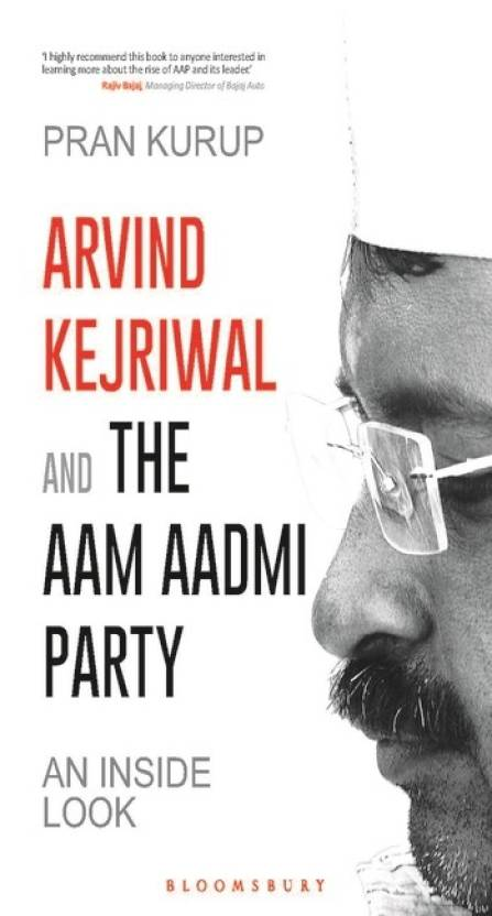 Arvind Kejriwal & the Aam Aadmi Party : An Inside Look