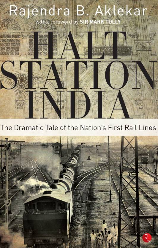 Halt Station India : The Dramatic Tale of the Nations First Rail Lines