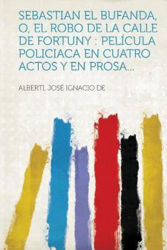 Sebastian El Bufanda, O, El Robo de La Calle de Fortuny: Pelicula Policiaca En Cuatro Actos y En Prosa...