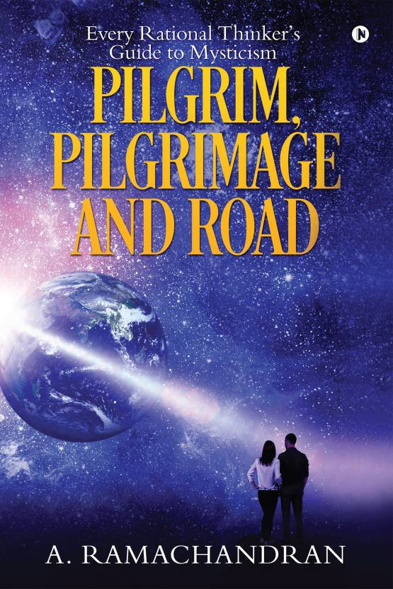 PILGRIM, PILGRIMAGE AND ROAD : Every Rational Thinker's Guide to Mysticism
