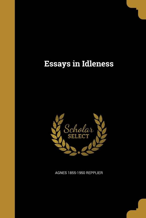 English Class Reflection Essay Essays In Idleness Buy Essays In Idleness By Agnes  Repplier At  Low Price In India  Flipkartcom Health Education Essay also Compare And Contrast High School And College Essay Essays In Idleness Buy Essays In Idleness By Agnes   Healthy Eating Essays