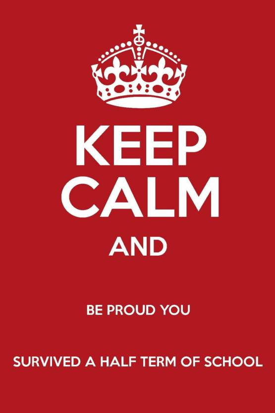 And Keep Calm And Be Proud You Survived A Half Term Of School Wall