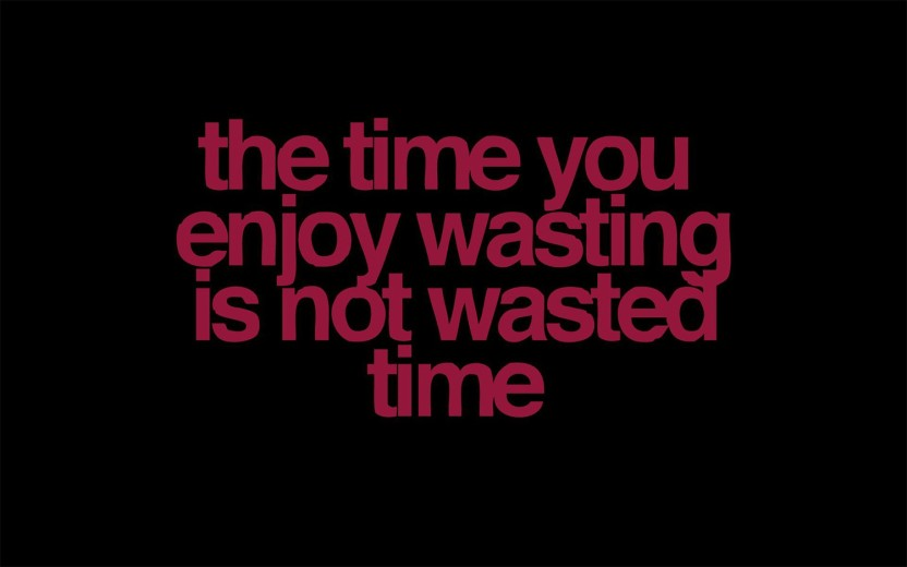 the time you enjoy wasting is not wasted time motivational