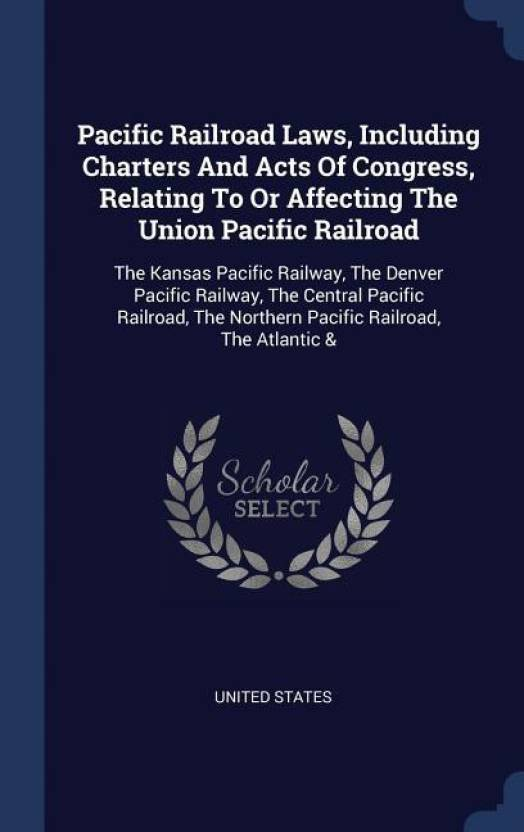 Pacific Railroad Laws, Including Charters and Acts of