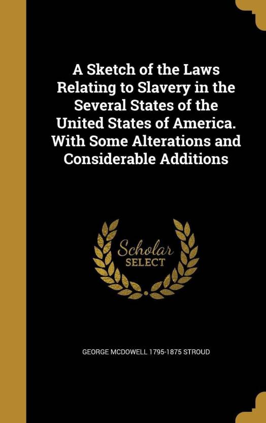 eb0d45a30194b8 A Sketch of the Laws Relating to Slavery in the Several States of the  United States of America. with Some Alterations and Considerable Additions  (English